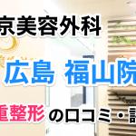 東京美容外科【広島 福山院】二重整形の口コミ・評判