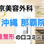 東京美容外科【沖縄 那覇院】二重整形の口コミ・評判