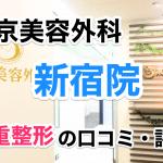 東京美容外科【新宿院】二重整形の口コミ・評判