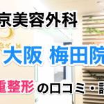 東京美容外科【大阪梅田院】二重整形の口コミ・評判